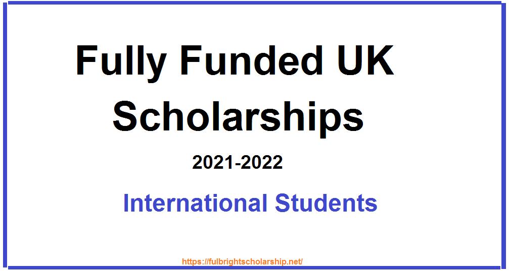 Fully Funded UK Scholarships 2021-2022